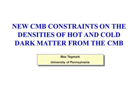 Max Tegmark University of Pennsylvania Max Tegmark University of Pennsylvania NEW CMB CONSTRAINTS ON THE DENSITIES OF HOT AND COLD DARK MATTER FROM THE.