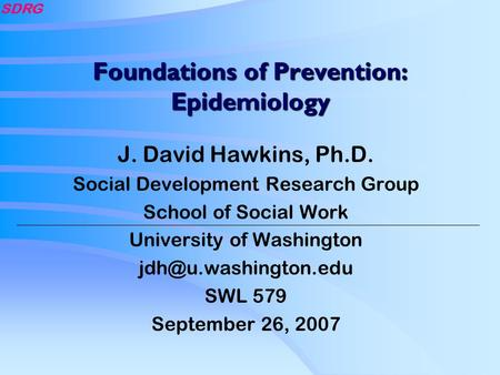 SDRG Foundations of Prevention: Epidemiology J. David Hawkins, Ph.D. Social Development Research Group School of Social Work University of Washington