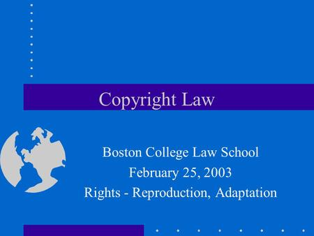 Copyright Law Boston College Law School February 25, 2003 Rights - Reproduction, Adaptation.