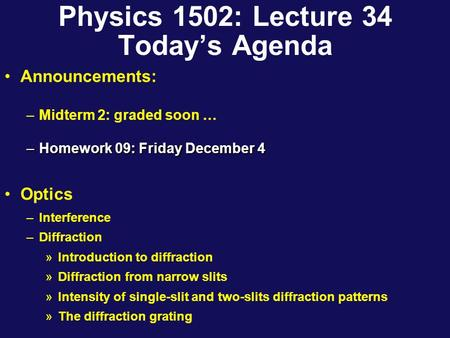 Physics 1502: Lecture 34 Today's Agenda Announcements: –Midterm 2: graded soon … –Homework 09: Friday December 4 Optics –Interference –Diffraction »Introduction.