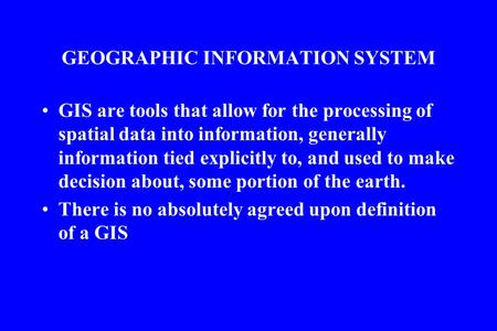 GEOGRAPHIC INFORMATION SYSTEM GIS are tools that allow for the processing of spatial data into information, generally information tied explicitly to, and.