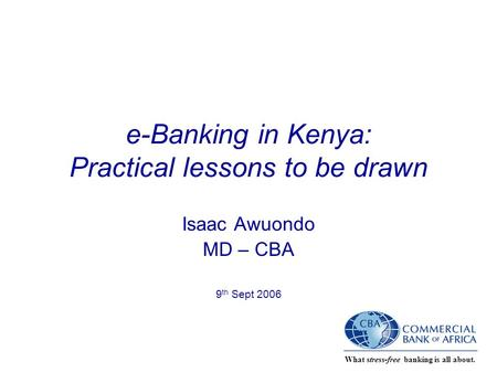 What stress-free banking is all about. e-Banking in Kenya: Practical lessons to be drawn Isaac Awuondo MD – CBA 9 th Sept 2006.