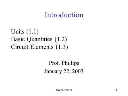 Ece201 lecture 11 Units (1.1) Basic Quantities (1.2) Circuit Elements (1.3) Prof. Phillips January 22, 2003 Introduction.