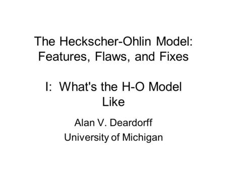 The Heckscher-Ohlin Model: Features, Flaws, and Fixes I: What's the H-O Model Like Alan V. Deardorff University of Michigan.