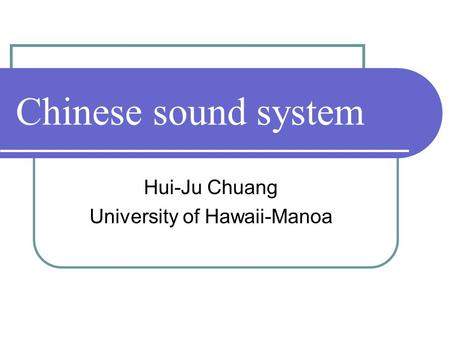Chinese sound system Hui-Ju Chuang University of Hawaii-Manoa.