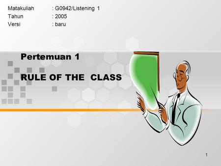 1 Pertemuan 1 RULE OF THE CLASS Matakuliah: G0942/Listening 1 Tahun: 2005 Versi: baru.