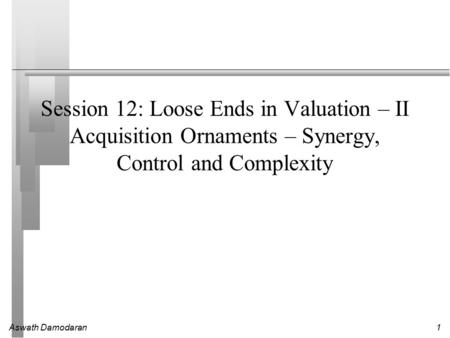 Aswath Damodaran1 Session 12: Loose Ends in Valuation – II Acquisition Ornaments – Synergy, Control and Complexity.