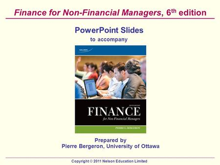 Copyright © 2011 Nelson Education Limited Finance for Non-Financial Managers, 6 th edition PowerPoint Slides to accompany Prepared by Pierre Bergeron,