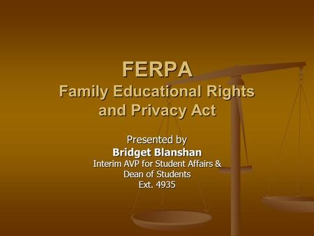 FERPA Family Educational Rights and Privacy Act Presented by Bridget Blanshan Interim AVP for Student Affairs & Dean of Students Ext. 4935.