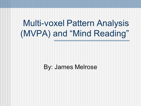 "Multi-voxel Pattern Analysis (MVPA) and ""Mind Reading"" By: James Melrose."