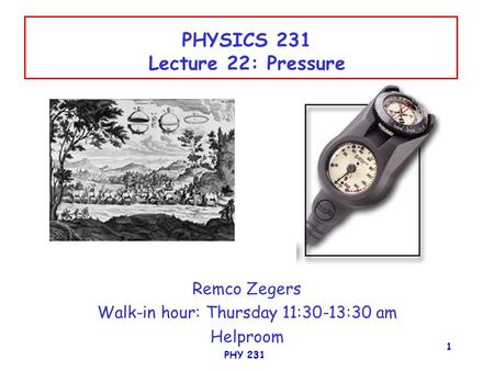 PHY 231 1 PHYSICS 231 Lecture 22: Pressure Remco Zegers Walk-in hour: Thursday 11:30-13:30 am Helproom.