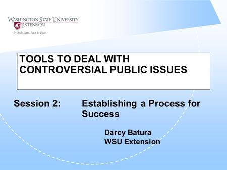TOOLS TO DEAL WITH CONTROVERSIAL PUBLIC ISSUES Session 2: Establishing a Process for Success Darcy Batura WSU Extension.