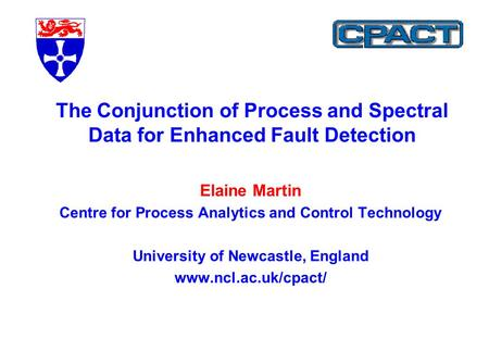 Elaine Martin Centre for Process Analytics and Control Technology University of Newcastle, England www.ncl.ac.uk/cpact/ The Conjunction of Process and.