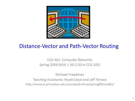 Distance-Vector and Path-Vector Routing COS 461: Computer Networks Spring 2009 (MW 1:30-2:50 in COS 105) Michael Freedman Teaching Assistants: Wyatt Lloyd.