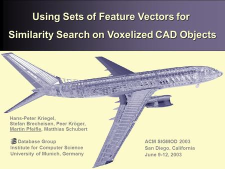 San Diego, 06/12/03 San Diego, 06/12/03 Martin Pfeifle, Database Group, University of Munich Using Sets of Feature Vectors for Similarity Search on Voxelized.