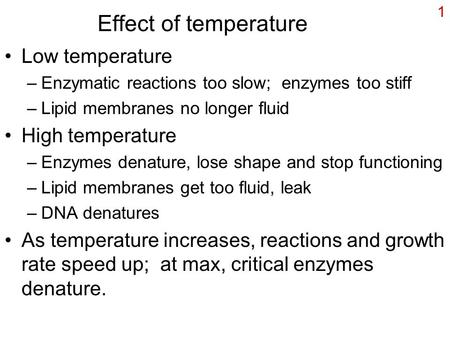1 Effect of temperature Low temperature –Enzymatic reactions too slow; enzymes too stiff –Lipid membranes no longer fluid High temperature –Enzymes denature,