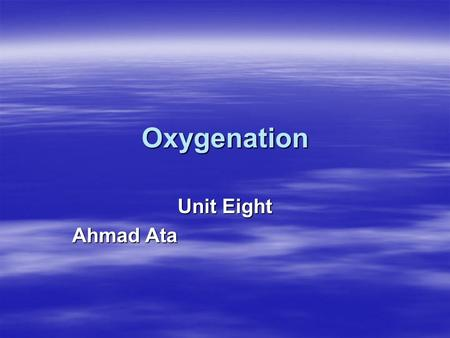 Oxygenation Unit Eight Ahmad Ata. Objectives  Out line the structure and function of the respiratory system.  Describe the process of breathing and.