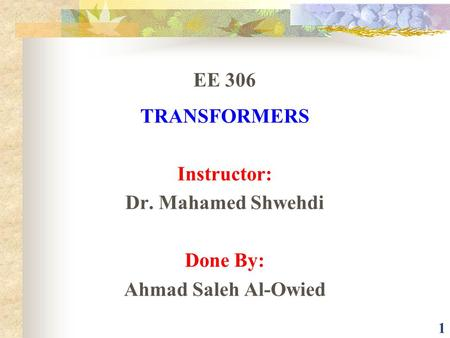 1 EE 306 TRANSFORMERS Instructor: Dr. Mahamed Shwehdi Done By: Ahmad Saleh Al-Owied.