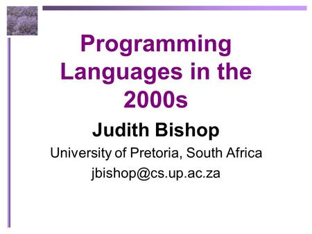 Programming Languages in the 2000s Judith Bishop University of Pretoria, South Africa