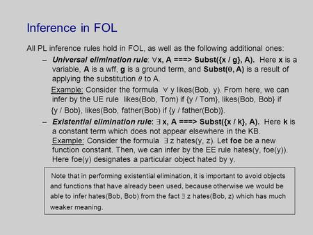Inference in FOL All PL inference rules hold in FOL, as well as the following additional ones: –Universal elimination rule:  x, A ===> Subst({x / g},