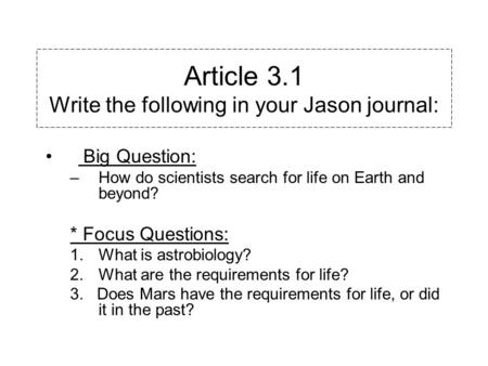 Article 3.1 Write the following in your Jason journal: Big Question: –How do scientists search for life on Earth and beyond? * Focus Questions: 1.What.