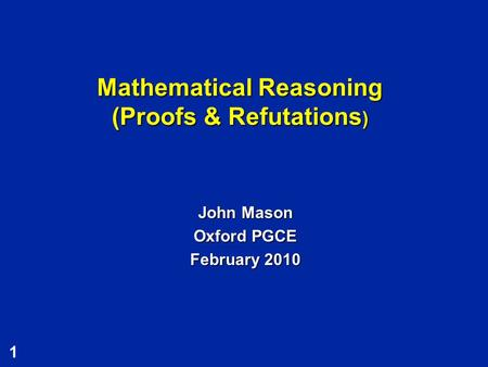 1 Mathematical Reasoning (Proofs & Refutations ) John Mason Oxford PGCE February 2010.