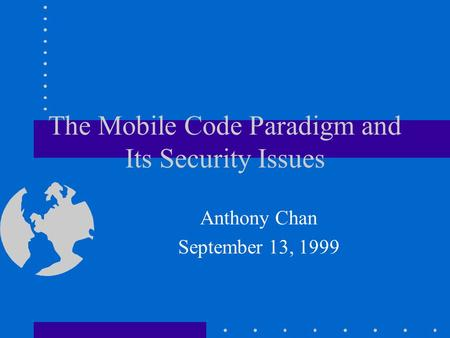 The Mobile Code Paradigm and Its Security Issues Anthony Chan September 13, 1999.