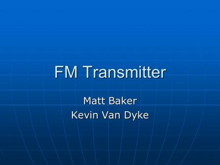 FM Transmitter Matt Baker Kevin Van Dyke. Design Three stage, 9V FM transmitter Three stage, 9V FM transmitter Audio amplificationAudio amplification.