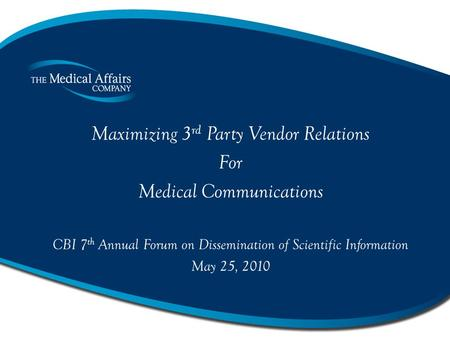 Maximizing 3 rd Party Vendor Relations For Medical Communications CBI 7 th Annual Forum on Dissemination of Scientific Information May 25, 2010.