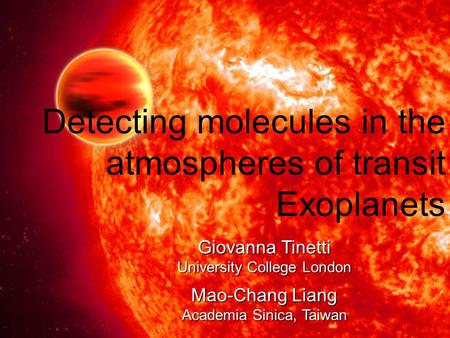 Detecting molecules in the atmospheres of transit Exoplanets Giovanna Tinetti University College London Mao-Chang Liang Academia Sinica, Taiwan.