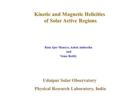 Kinetic and Magnetic Helicities of Solar Active Regions Ram Ajor Maurya, Ashok Ambastha And Vema Reddy Udaipur Solar Observatory Physical Research Laboratory,