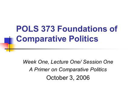 POLS 373 Foundations of Comparative Politics Week One, Lecture One/ Session One A Primer on Comparative Politics October 3, 2006.