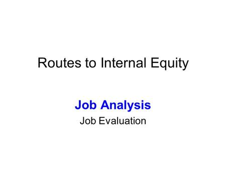 Routes to Internal Equity Job Analysis Job Evaluation.