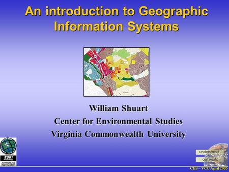 CES – VCU April 2005 William Shuart Center for Environmental Studies Virginia Commonwealth University An introduction to Geographic Information Systems.