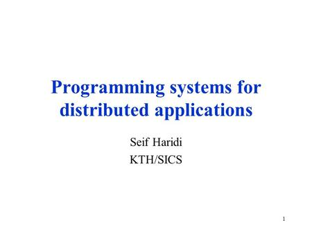 1 Programming systems for distributed applications Seif Haridi KTH/SICS.