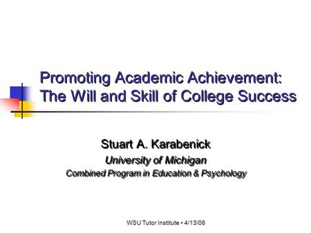 WSU Tutor Institute 4/13/06 Promoting Academic Achievement: The Will and Skill of College Success Stuart A. Karabenick University of Michigan Combined.
