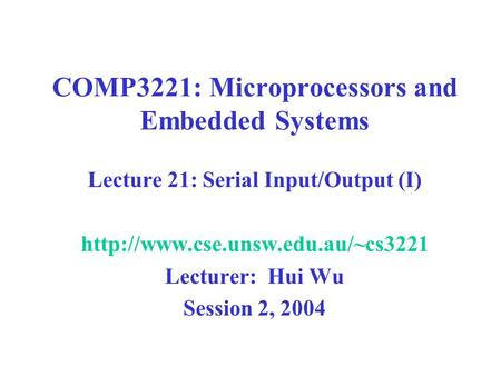 COMP3221: Microprocessors and Embedded Systems Lecture 21: Serial Input/Output (I)  Lecturer: Hui Wu Session 2, 2004.