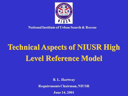 Technical Aspects of NIUSR High Level Reference Model National Institute of Urban Search & Rescue B. L. Hartway Requirements Chairman, NIUSR June 14, 2001.