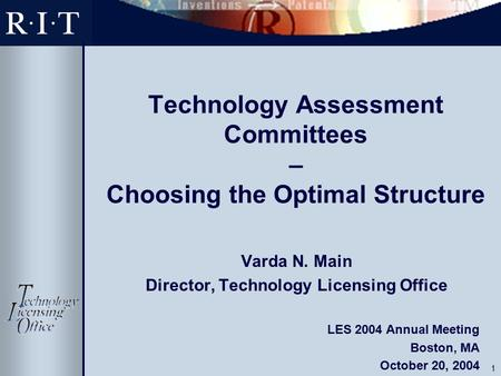 1 Technology Assessment Committees – Choosing the Optimal Structure Varda N. Main Director, Technology Licensing Office LES 2004 Annual Meeting Boston,