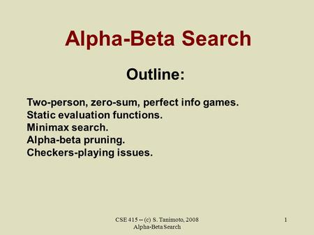 CSE 415 -- (c) S. Tanimoto, 2008 Alpha-Beta Search 1 Alpha-Beta Search Outline: Two-person, zero-sum, perfect info games. Static evaluation functions.