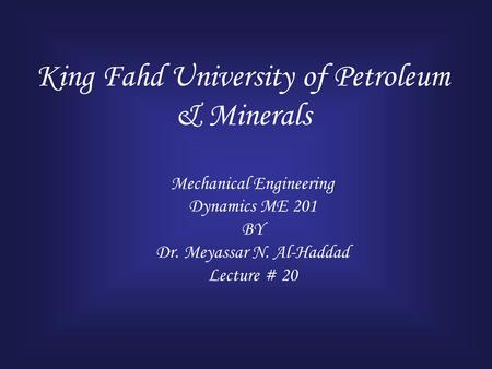 King Fahd University of Petroleum & Minerals Mechanical Engineering Dynamics ME 201 BY Dr. Meyassar N. Al-Haddad Lecture # 20.