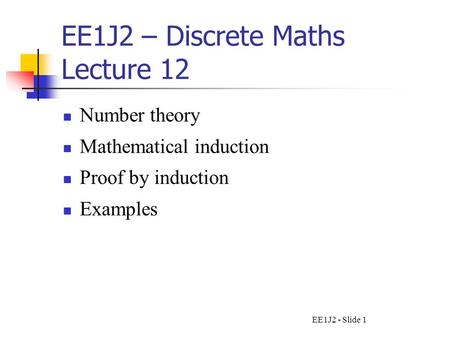 EE1J2 - Slide 1 EE1J2 – Discrete Maths Lecture 12 Number theory Mathematical induction Proof by induction Examples.