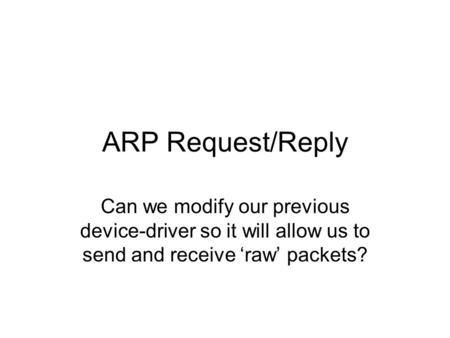 ARP Request/Reply Can we modify our previous device-driver so it will allow us to send and receive 'raw' packets?