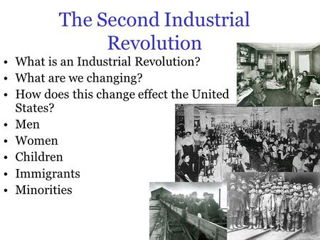 The Second Industrial Revolution What is an Industrial Revolution? What are we changing? How does this change effect the United States? Men Women Children.