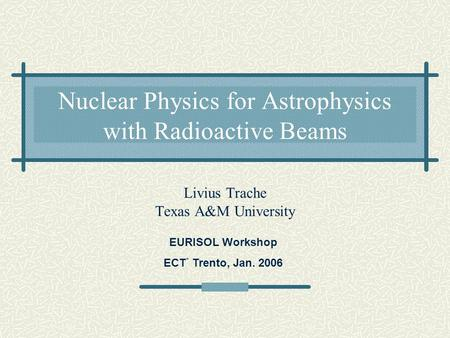 Nuclear Physics for Astrophysics with Radioactive Beams Livius Trache Texas A&M University EURISOL Workshop ECT * Trento, Jan. 2006.