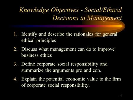 1 Knowledge Objectives - Social/Ethical Decisions in Management 1.Identify and describe the rationales for general ethical principles 2.Discuss what management.