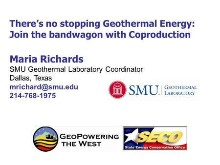 There's no stopping Geothermal Energy: Join the bandwagon with Coproduction Maria Richards SMU Geothermal Laboratory Coordinator Dallas, Texas