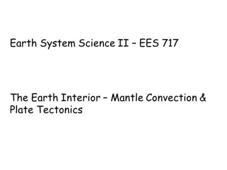 Earth System Science II – EES 717 The Earth Interior – Mantle Convection & Plate Tectonics.