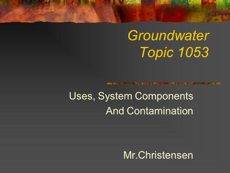 Groundwater Topic 1053 Uses, System Components And Contamination Mr.Christensen.
