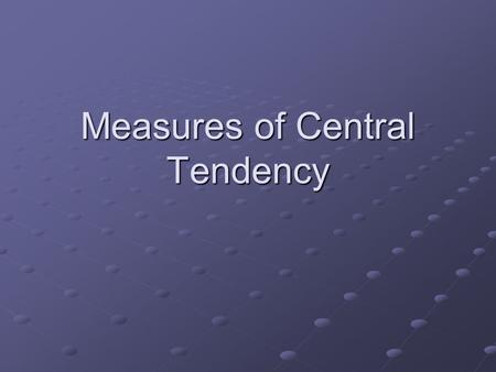 Measures of Central Tendency. Central Tendency = values that summarize/ represent the majority of scores in a distribution Central Tendency = values that.